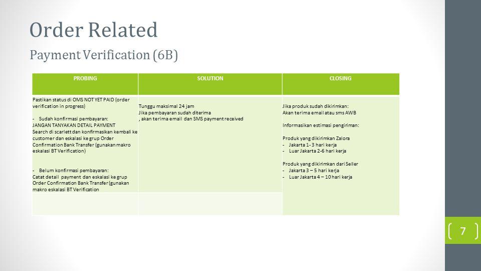 Order Related PROBINGSOLUTIONCLOSING Pastikan status di OMS NOT YET PAID (order verification in progress) -Sudah konfirmasi pembayaran: JANGAN TANYAKAN DETAIL PAYMENT Search di scarlett dan konfirmasikan kembali ke customer dan eskalasi ke grup Order Confirmation Bank Transfer (gunakan makro eskalasi BT Verification) -Belum konfirmasi pembayaran: Catat detail payment dan eskalasi ke grup Order Confirmation Bank Transfer (gunakan makro eskalasi BT Verification Tunggu maksimal 24 jam Jika pembayaran sudah diterima, akan terima email dan SMS payment received Jika produk sudah dikirimkan: Akan terima email atau sms AWB Informasikan estimasi pengiriman: Produk yang dikirimkan Zalora -Jakarta 1- 3 hari kerja -Luar Jakarta 2-6 hari kerja Produk yang dikirimkan dari Seller -Jakarta 3 – 5 hari kerja -Luar Jakarta 4 – 10 hari kerja Payment Verification (6B) 7