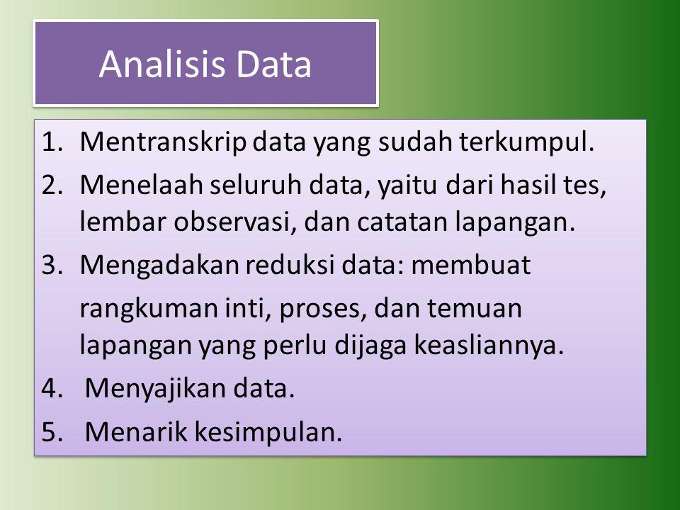 Analisis Data 1.Mentranskrip data yang sudah terkumpul. 2.Menelaah seluruh data, yaitu dari hasil tes, lembar observasi, dan catatan lapangan. 3.Menga