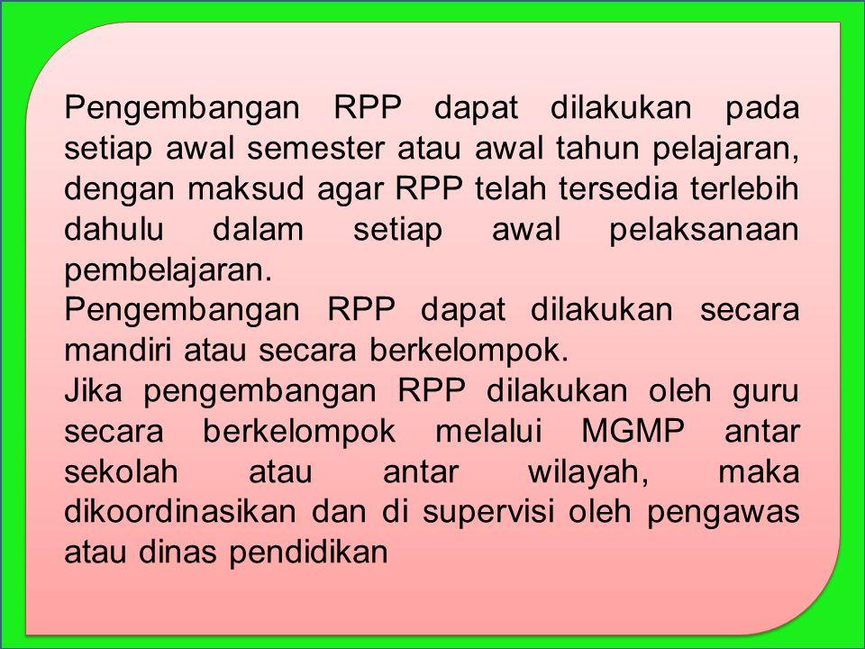 Pengembangan RPP dapat dilakukan pada setiap awal semester atau awal tahun pelajaran, dengan maksud agar RPP telah tersedia terlebih dahulu dalam seti