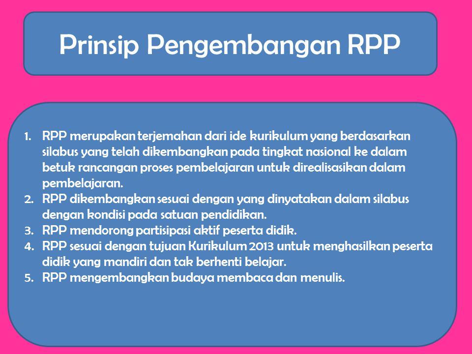 Prinsip Pengembangan RPP 1.RPP merupakan terjemahan dari ide kurikulum yang berdasarkan silabus yang telah dikembangkan pada tingkat nasional ke dalam betuk rancangan proses pembelajaran untuk direalisasikan dalam pembelajaran.