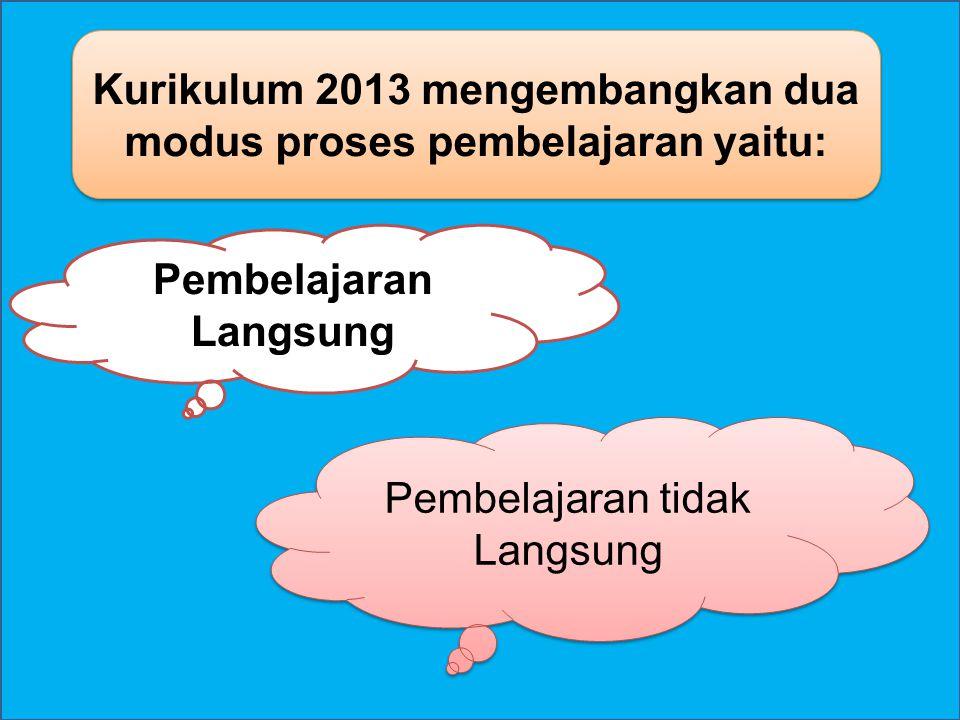 Pembelajaran Langsung Pembelajaran tidak Langsung Kurikulum 2013 mengembangkan dua modus proses pembelajaran yaitu: