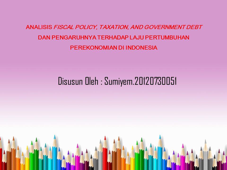 ANALISIS FISCAL POLICY, TAXATION, AND GOVERNMENT DEBT DAN PENGARUHNYA TERHADAP LAJU PERTUMBUHAN PEREKONOMIAN DI INDONESIA Disusun Oleh : Sumiyem.20120730051