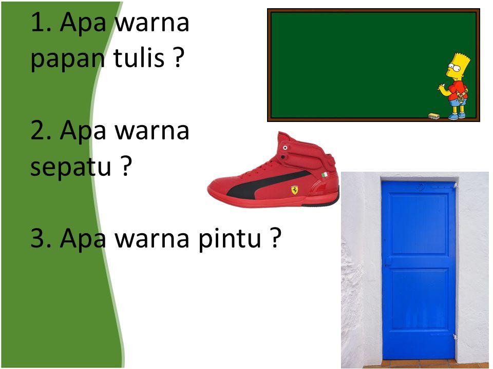 1. Apa warna papan tulis ? 2. Apa warna sepatu ? 3. Apa warna pintu ?