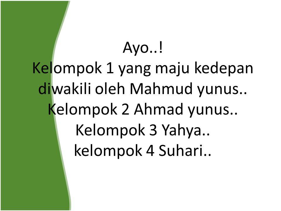 Ayo..! Kelompok 1 yang maju kedepan diwakili oleh Mahmud yunus.. Kelompok 2 Ahmad yunus.. Kelompok 3 Yahya.. kelompok 4 Suhari..