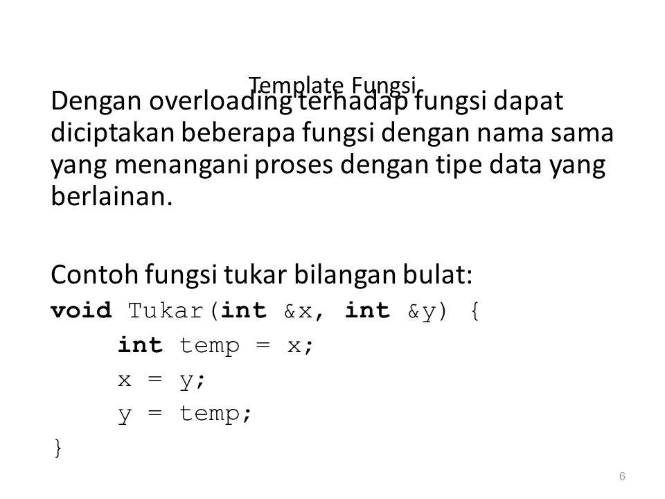 Template Fungsi Dengan overloading terhadap fungsi dapat diciptakan beberapa fungsi dengan nama sama yang menangani proses dengan tipe data yang berlainan.