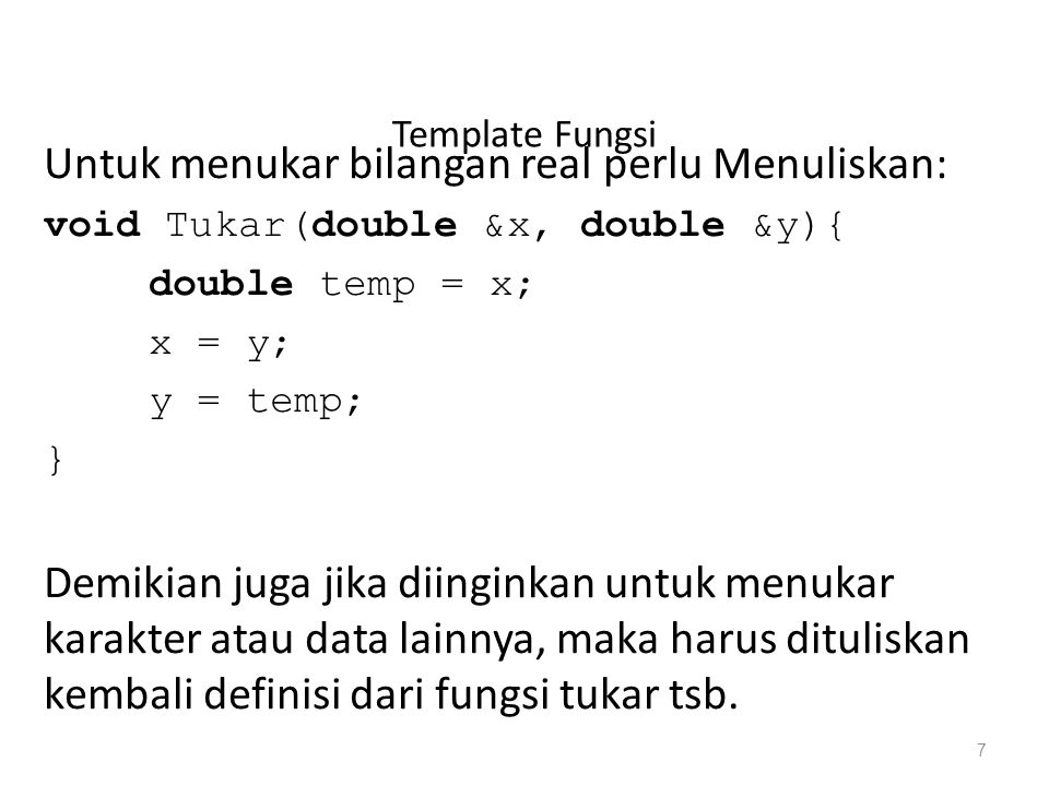 Template Fungsi Untuk menukar bilangan real perlu Menuliskan: void Tukar(double &x, double &y){ double temp = x; x = y; y = temp; } Demikian juga jika diinginkan untuk menukar karakter atau data lainnya, maka harus dituliskan kembali definisi dari fungsi tukar tsb.
