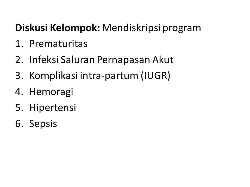 Diskusi Kelompok: Mendiskripsi program 1.Prematuritas 2.Infeksi Saluran Pernapasan Akut 3.Komplikasi intra-partum (IUGR) 4.Hemoragi 5.Hipertensi 6.Sep
