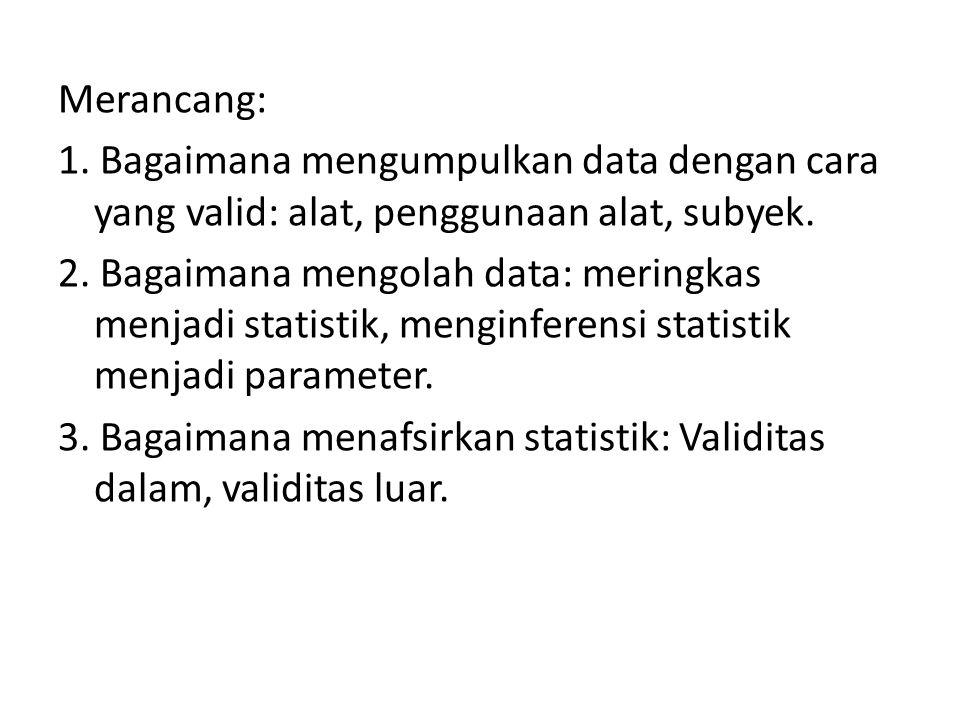 Merancang: 1. Bagaimana mengumpulkan data dengan cara yang valid: alat, penggunaan alat, subyek. 2. Bagaimana mengolah data: meringkas menjadi statist