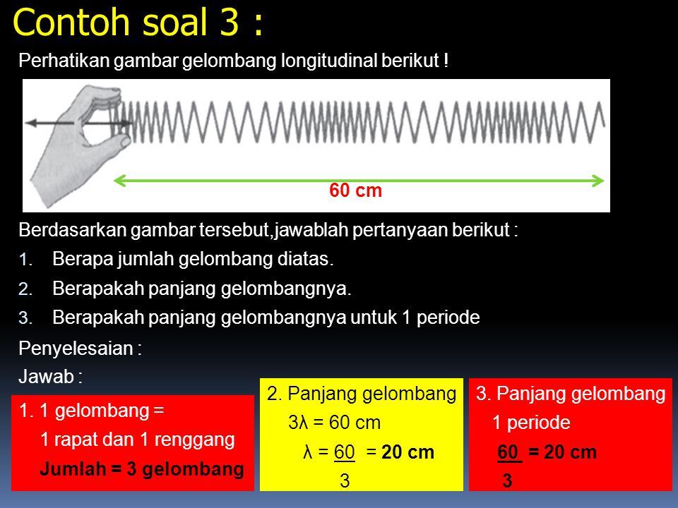Contoh soal 2 : Diketahui sebuah gelombang seperti pada gambar ! Tentukan : 1. Amplitudo 2. Periode 3. Frekuensi Penyelesaian : 5 cm sekon 0 1 Diketah