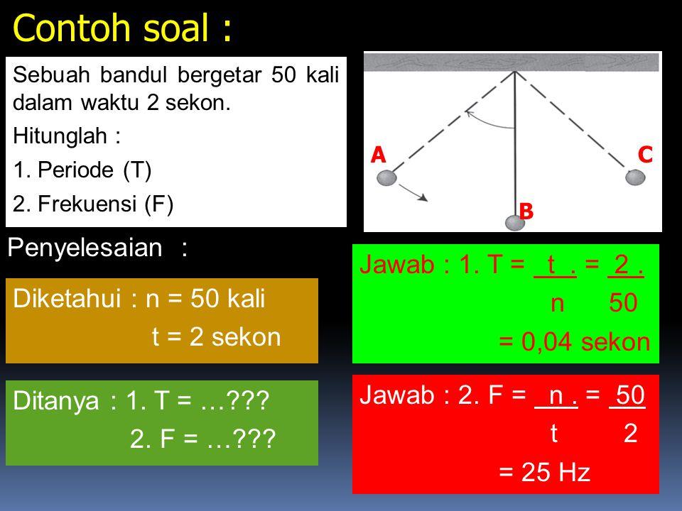 Perhatikan gambar disamping ! A B C Frekuensi (F) adalah Banyaknya getaran yang dilakukan setiap 1 sekon. Periode (T) adalah Waktu yang diperlukan unt