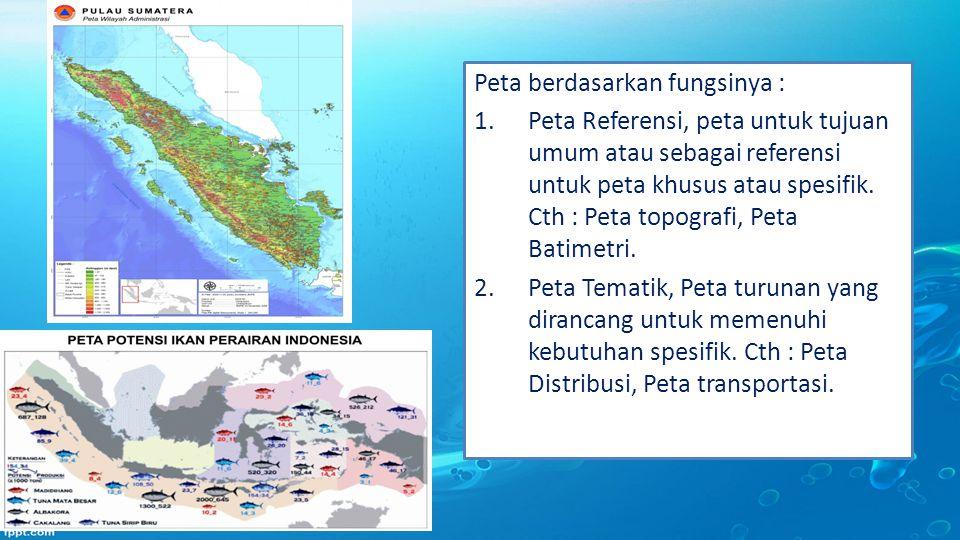 Peta berdasarkan fungsinya : 1.Peta Referensi, peta untuk tujuan umum atau sebagai referensi untuk peta khusus atau spesifik. Cth : Peta topografi, Pe