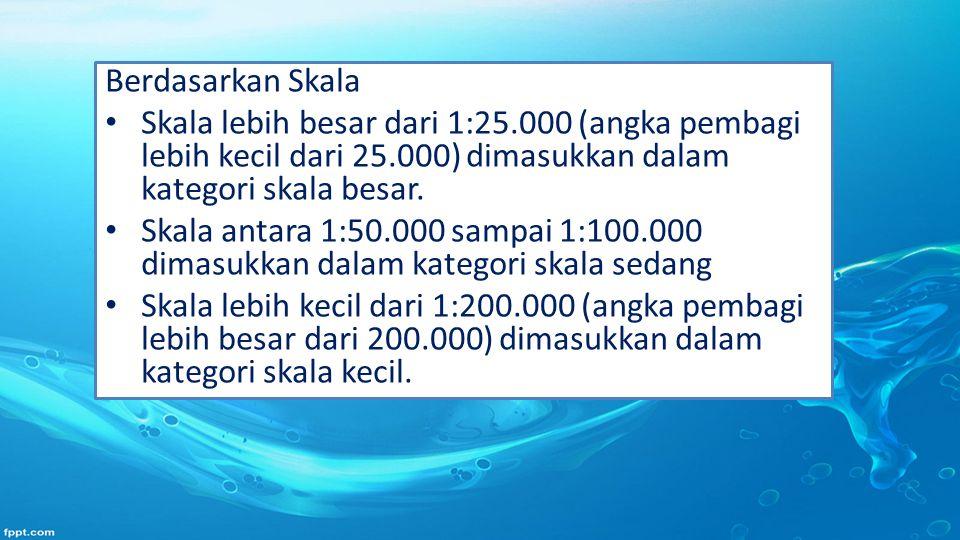 Berdasarkan Skala Skala lebih besar dari 1:25.000 (angka pembagi lebih kecil dari 25.000) dimasukkan dalam kategori skala besar. Skala antara 1:50.000