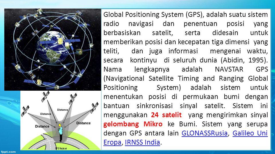 Global Positioning System (GPS), adalah suatu sistem radio navigasi dan penentuan posisi yang berbasiskan satelit, serta didesain untuk memberikan pos