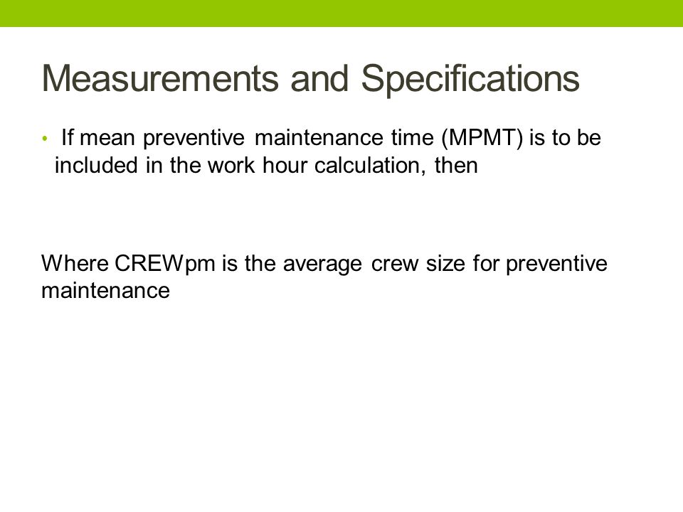 If mean preventive maintenance time (MPMT) is to be included in the work hour calculation, then Where CREWpm is the average crew size for preventive m