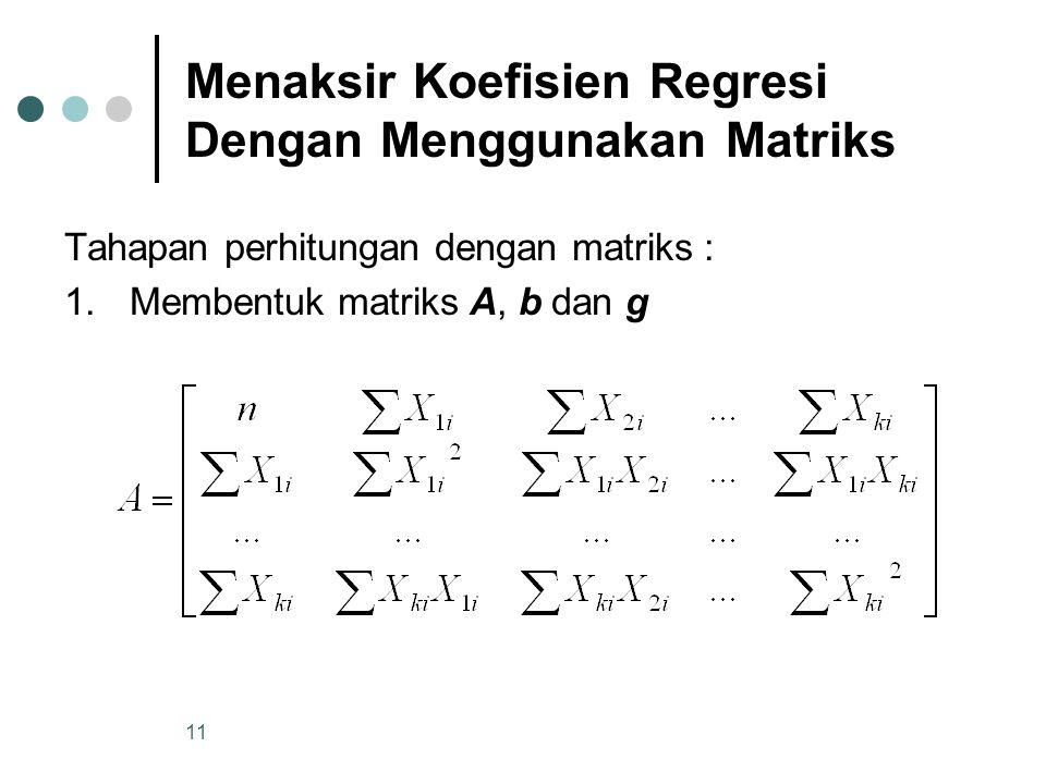 10 Menaksir Koefisien Regresi Dengan Menggunakan Matriks Dari hasil Metode Kuadrat Terkecil didapatkan persamaan normal : …..