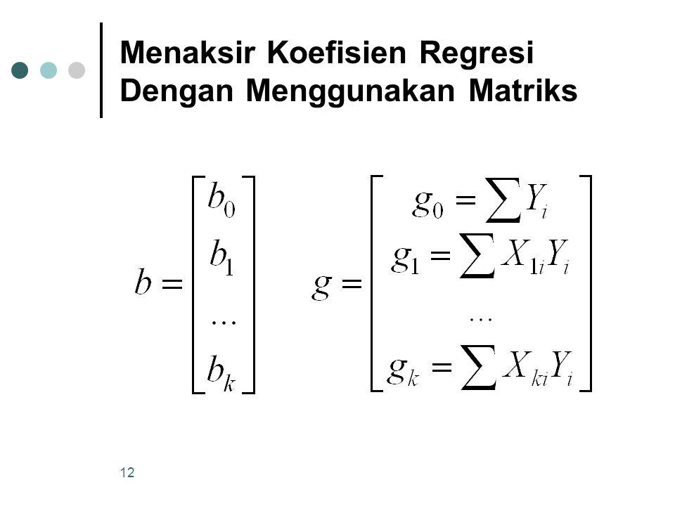 11 Menaksir Koefisien Regresi Dengan Menggunakan Matriks Tahapan perhitungan dengan matriks : 1.Membentuk matriks A, b dan g