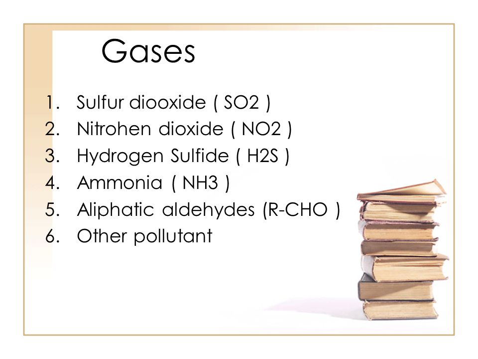 Gases 1.Sulfur diooxide ( SO2 ) 2.Nitrohen dioxide ( NO2 ) 3.Hydrogen Sulfide ( H2S ) 4.Ammonia ( NH3 ) 5.Aliphatic aldehydes (R-CHO ) 6.Other pollutant