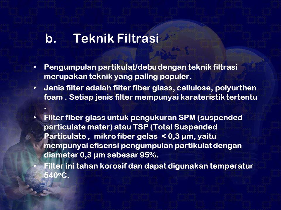 b. Teknik Filtrasi Pengumpulan partikulat/debu dengan teknik filtrasi merupakan teknik yang paling populer. Jenis filter adalah filter fiber glass, ce