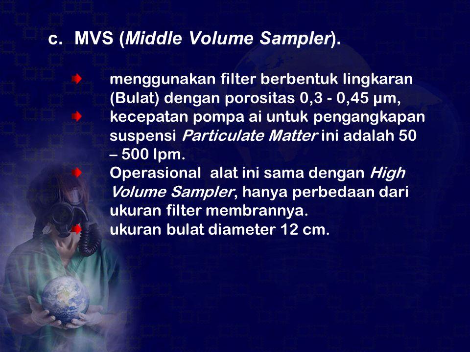 c.MVS (Middle Volume Sampler). menggunakan filter berbentuk lingkaran (Bulat) dengan porositas 0,3 - 0,45 µm, kecepatan pompa ai untuk pengangkapan su
