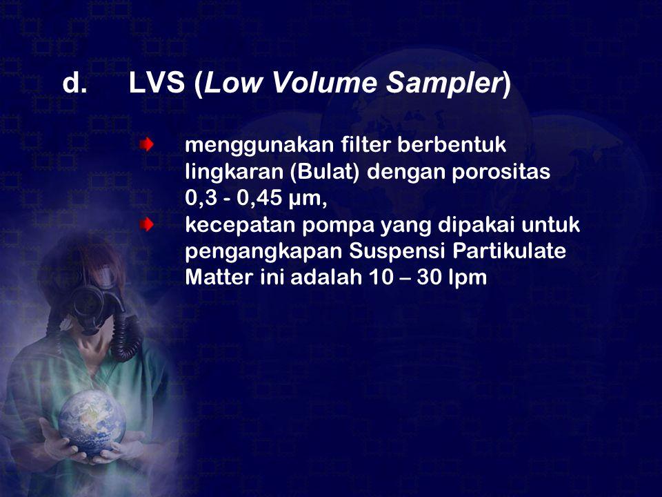 d.LVS (Low Volume Sampler) menggunakan filter berbentuk lingkaran (Bulat) dengan porositas 0,3 - 0,45 µm, kecepatan pompa yang dipakai untuk pengangka