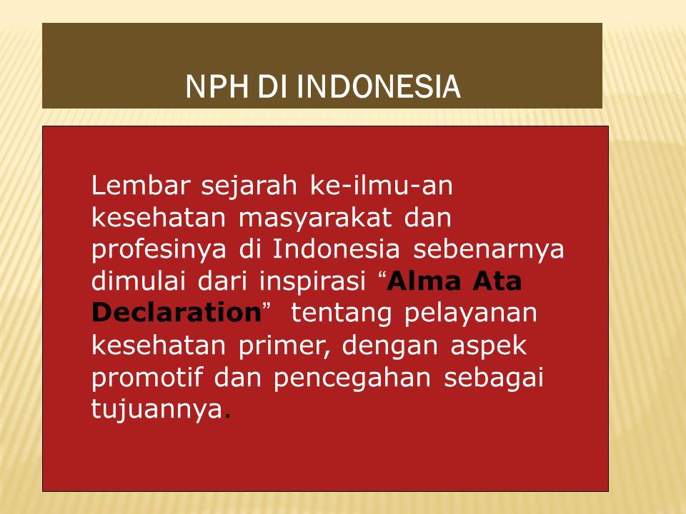 NPH DI INDONESIA Lembar sejarah ke-ilmu-an kesehatan masyarakat dan profesinya di Indonesia sebenarnya dimulai dari inspirasi Alma Ata Declaration tentang pelayanan kesehatan primer, dengan aspek promotif dan pencegahan sebagai tujuannya.