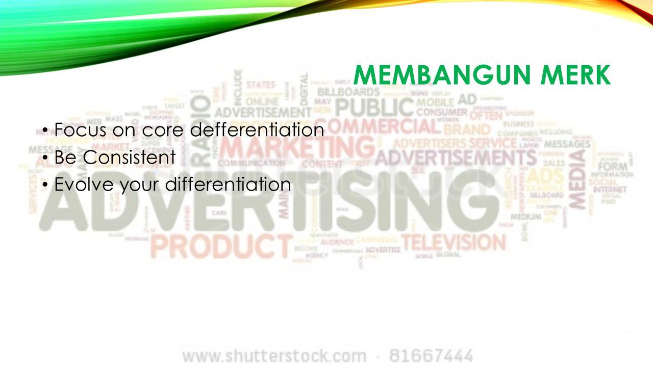 MEMBANGUN MERK Focus on core defferentiation Be Consistent Evolve your differentiation