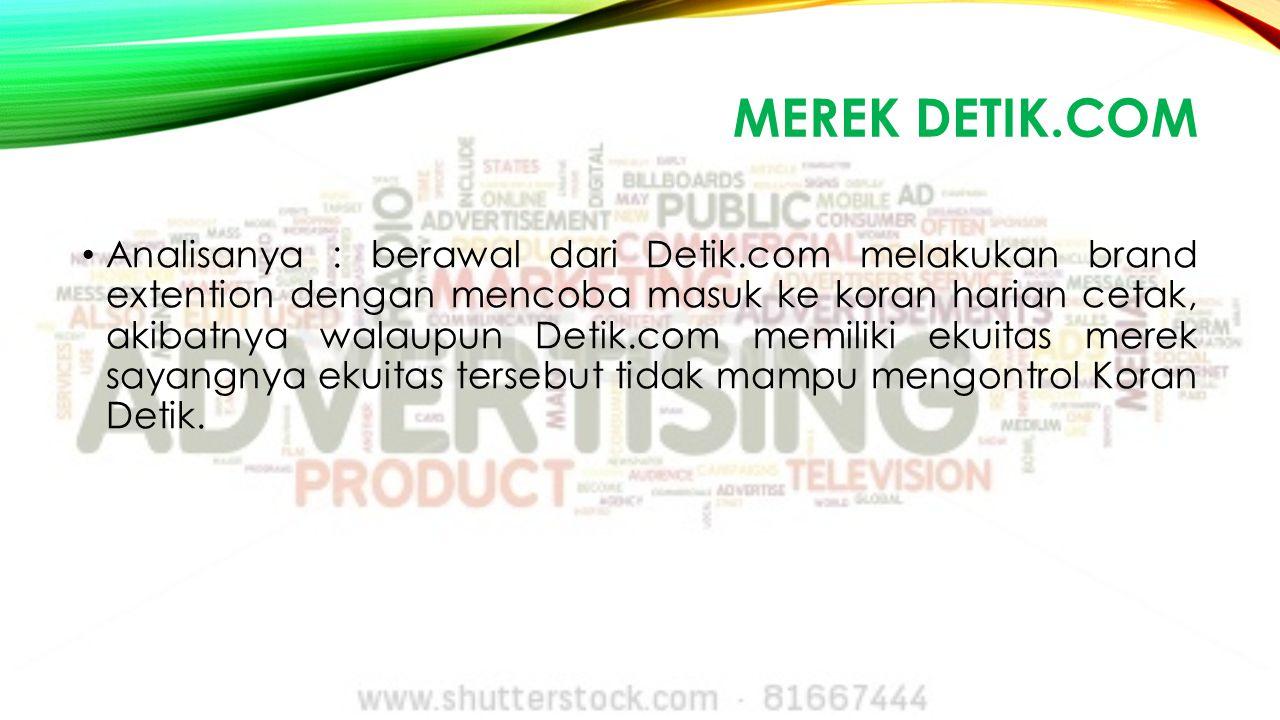 MEREK DETIK.COM Analisanya : berawal dari Detik.com melakukan brand extention dengan mencoba masuk ke koran harian cetak, akibatnya walaupun Detik.com memiliki ekuitas merek sayangnya ekuitas tersebut tidak mampu mengontrol Koran Detik.