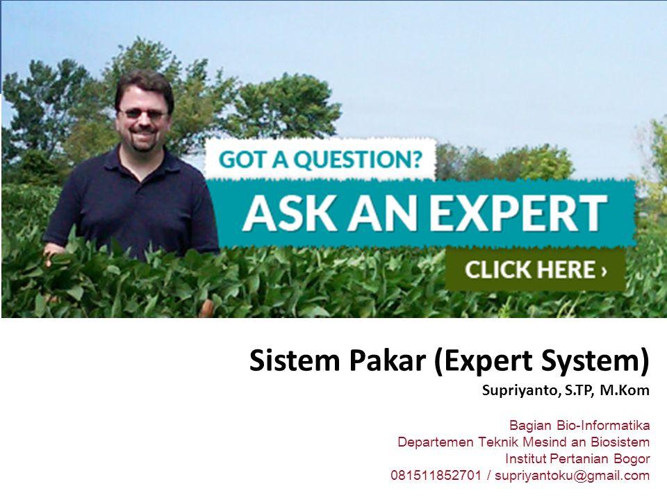 Sistem Pakar (Expert System) Supriyanto, S.TP, M.Kom Bagian Bio-Informatika Departemen Teknik Mesind an Biosistem Institut Pertanian Bogor 081511852701 / supriyantoku@gmail.com