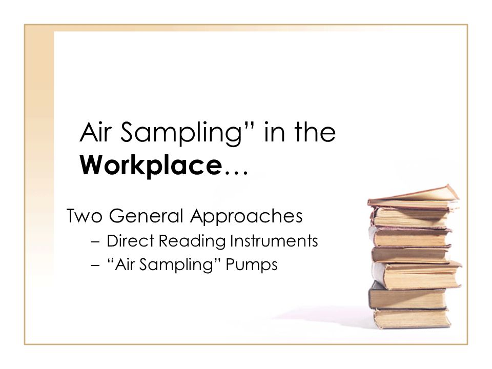 "Air Sampling"" in the Workplace … Two General Approaches –Direct Reading Instruments –""Air Sampling"" Pumps"