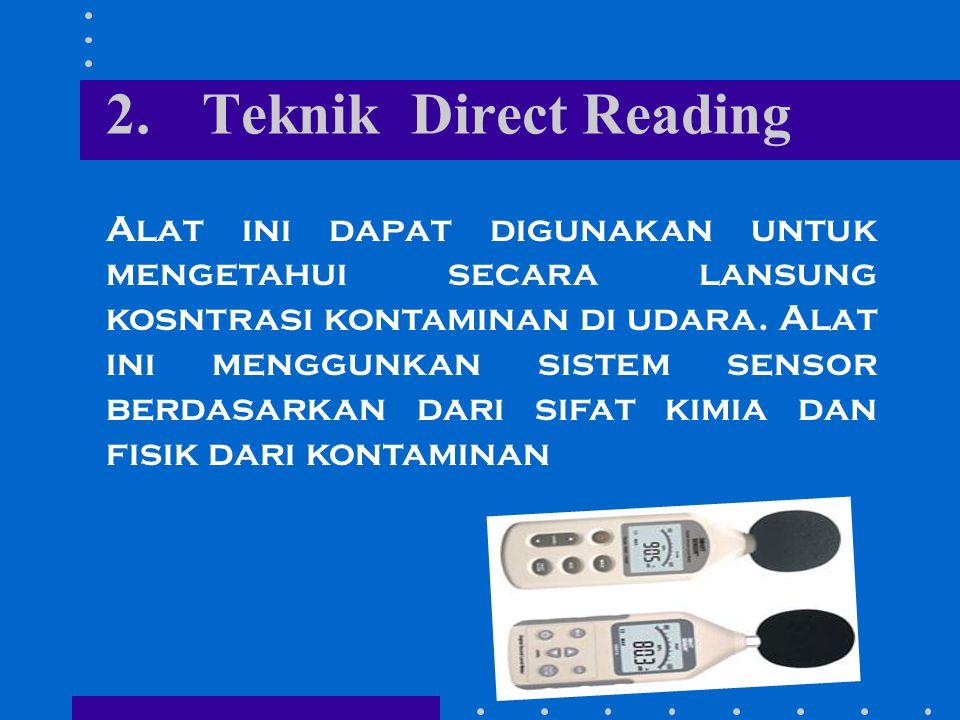 2.Teknik Direct Reading Alat ini dapat digunakan untuk mengetahui secara lansung kosntrasi kontaminan di udara. Alat ini menggunkan sistem sensor berd