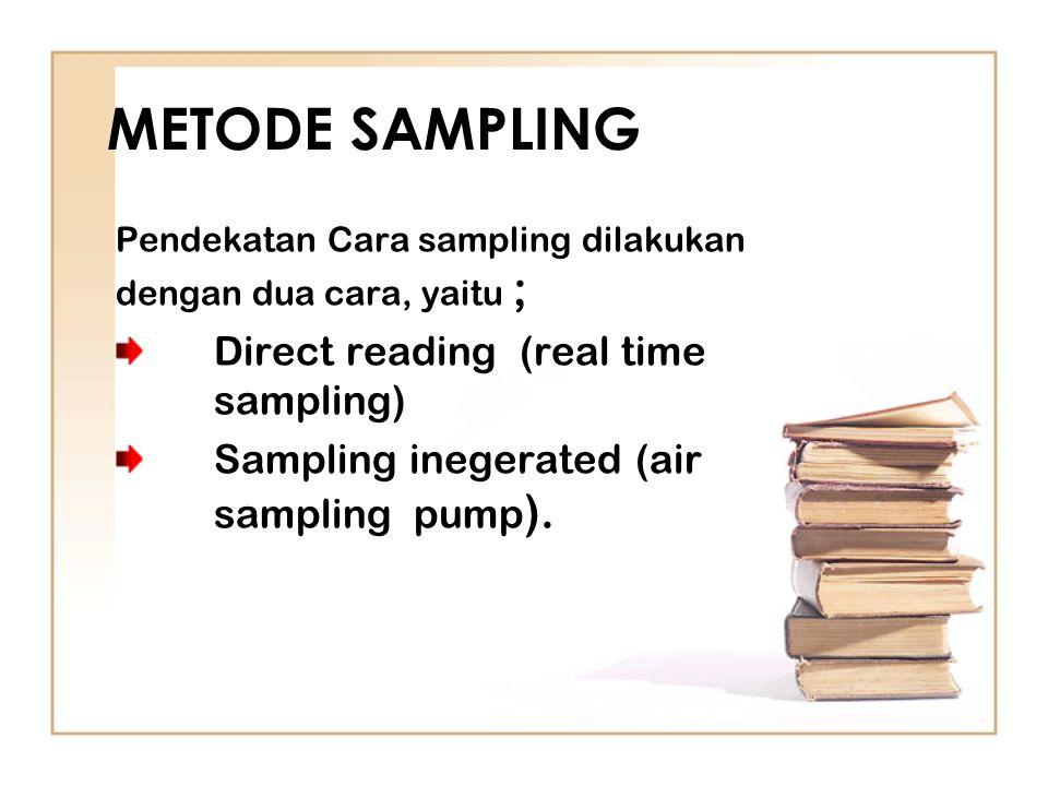 METODE SAMPLING Pendekatan Cara sampling dilakukan dengan dua cara, yaitu ; Direct reading (real time sampling) Sampling inegerated (air sampling pump ).