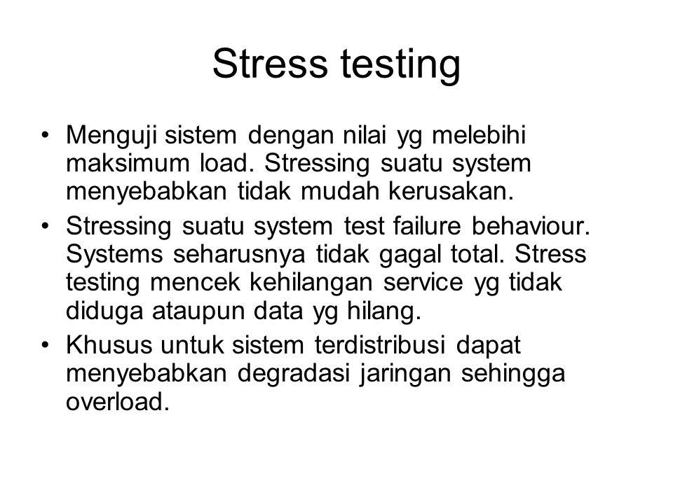 Stress testing Menguji sistem dengan nilai yg melebihi maksimum load. Stressing suatu system menyebabkan tidak mudah kerusakan. Stressing suatu system