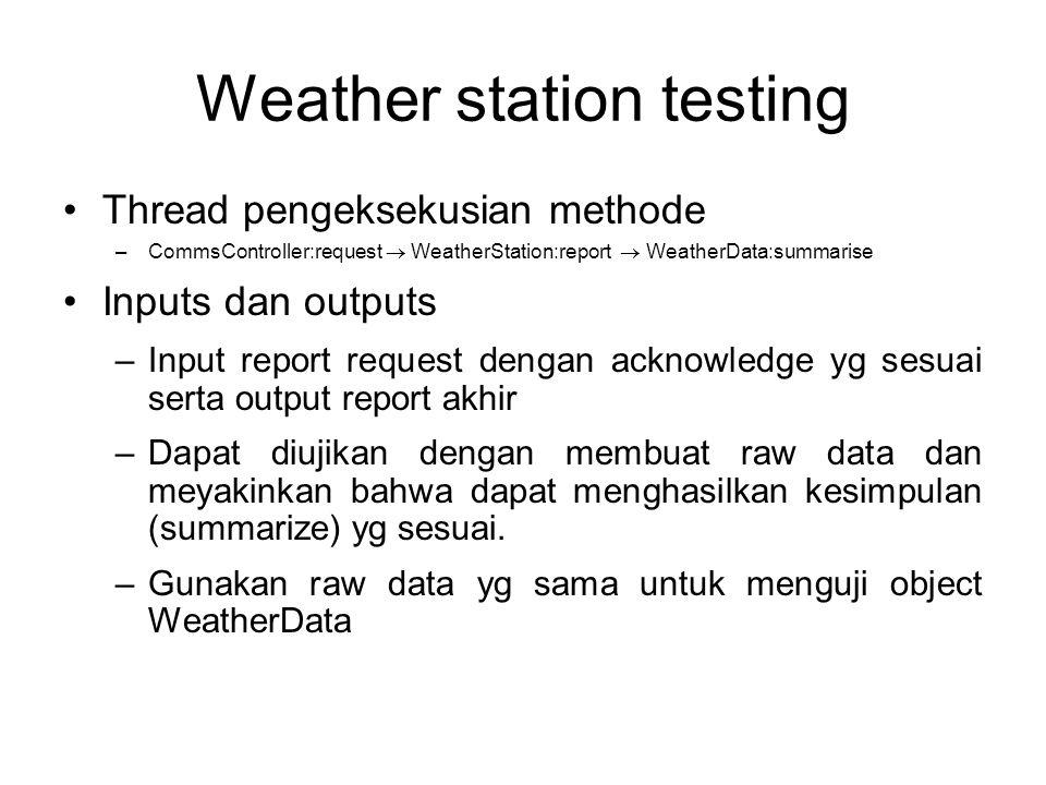 Weather station testing Thread pengeksekusian methode –CommsController:request  WeatherStation:report  WeatherData:summarise Inputs dan outputs –Inp