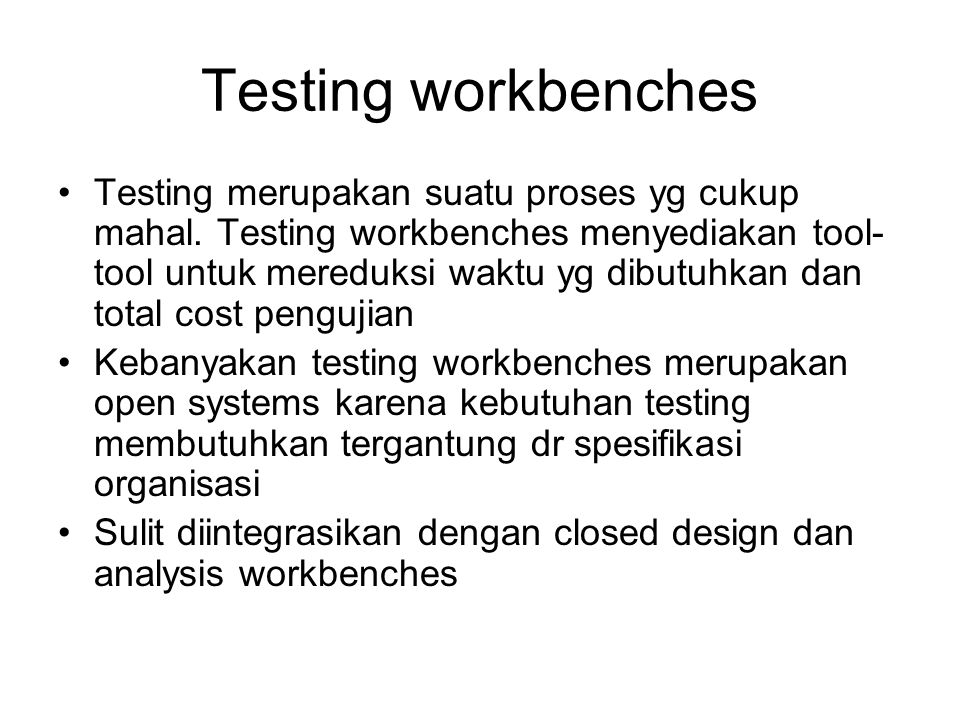 Testing workbenches Testing merupakan suatu proses yg cukup mahal. Testing workbenches menyediakan tool- tool untuk mereduksi waktu yg dibutuhkan dan