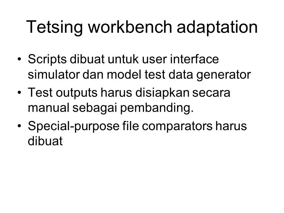 Tetsing workbench adaptation Scripts dibuat untuk user interface simulator dan model test data generator Test outputs harus disiapkan secara manual se