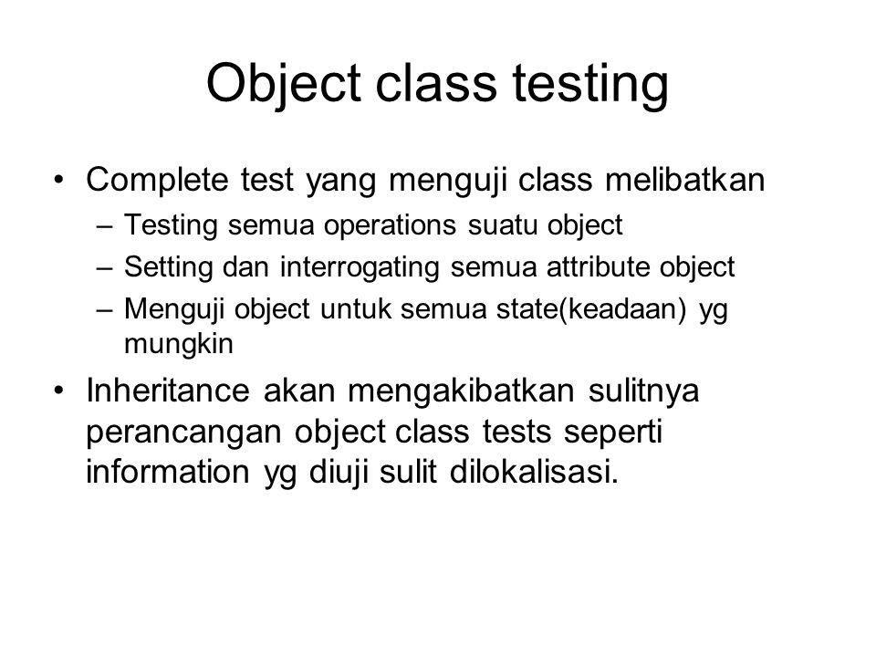 Object class testing Complete test yang menguji class melibatkan –Testing semua operations suatu object –Setting dan interrogating semua attribute obj