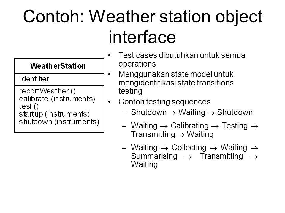 Contoh: Weather station object interface Test cases dibutuhkan untuk semua operations Menggunakan state model untuk mengidentifikasi state transitions