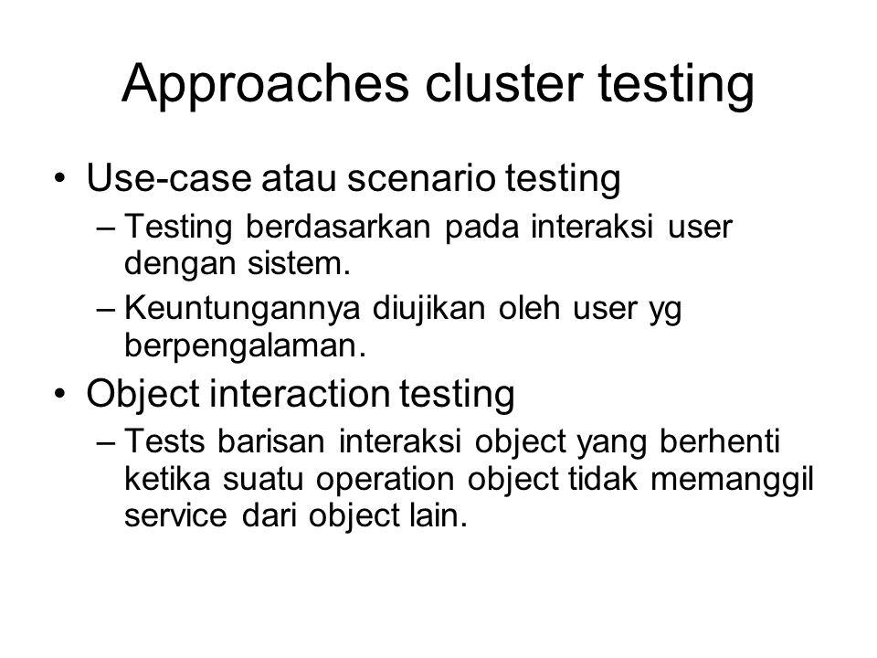 Approaches cluster testing Use-case atau scenario testing –Testing berdasarkan pada interaksi user dengan sistem. –Keuntungannya diujikan oleh user yg