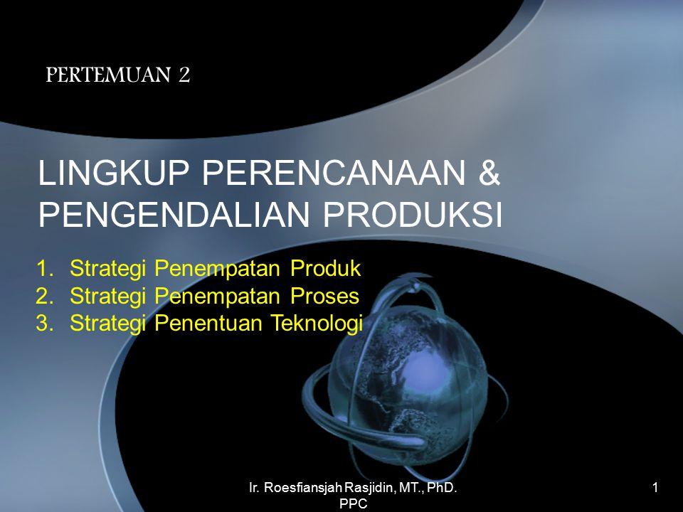 Ir. Roesfiansjah Rasjidin, MT., PhD. PPC 1 LINGKUP PERENCANAAN & PENGENDALIAN PRODUKSI PERTEMUAN 2 1.Strategi Penempatan Produk 2.Strategi Penempatan