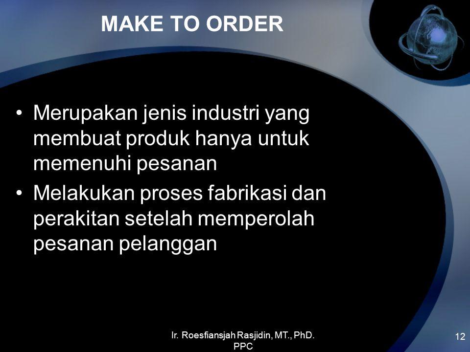 MAKE TO ORDER 12 Merupakan jenis industri yang membuat produk hanya untuk memenuhi pesanan Melakukan proses fabrikasi dan perakitan setelah memperolah pesanan pelanggan Ir.