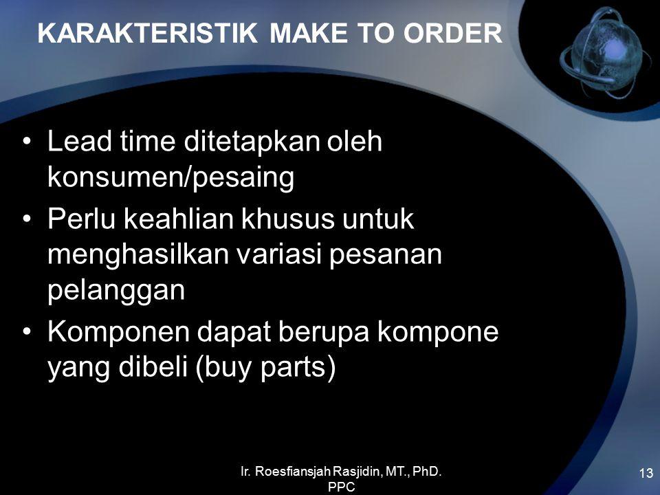 KARAKTERISTIK MAKE TO ORDER 13 Lead time ditetapkan oleh konsumen/pesaing Perlu keahlian khusus untuk menghasilkan variasi pesanan pelanggan Komponen dapat berupa kompone yang dibeli (buy parts) Ir.