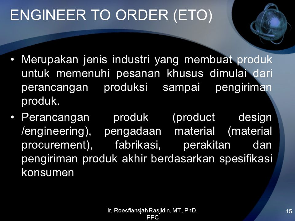 ENGINEER TO ORDER (ETO) Merupakan jenis industri yang membuat produk untuk memenuhi pesanan khusus dimulai dari perancangan produksi sampai pengiriman produk.