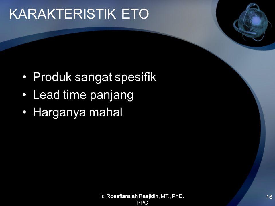 KARAKTERISTIK ETO Produk sangat spesifik Lead time panjang Harganya mahal 16 Ir. Roesfiansjah Rasjidin, MT., PhD. PPC