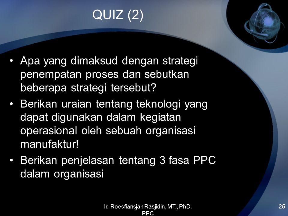 Ir. Roesfiansjah Rasjidin, MT., PhD. PPC 25 QUIZ (2) Apa yang dimaksud dengan strategi penempatan proses dan sebutkan beberapa strategi tersebut? Beri