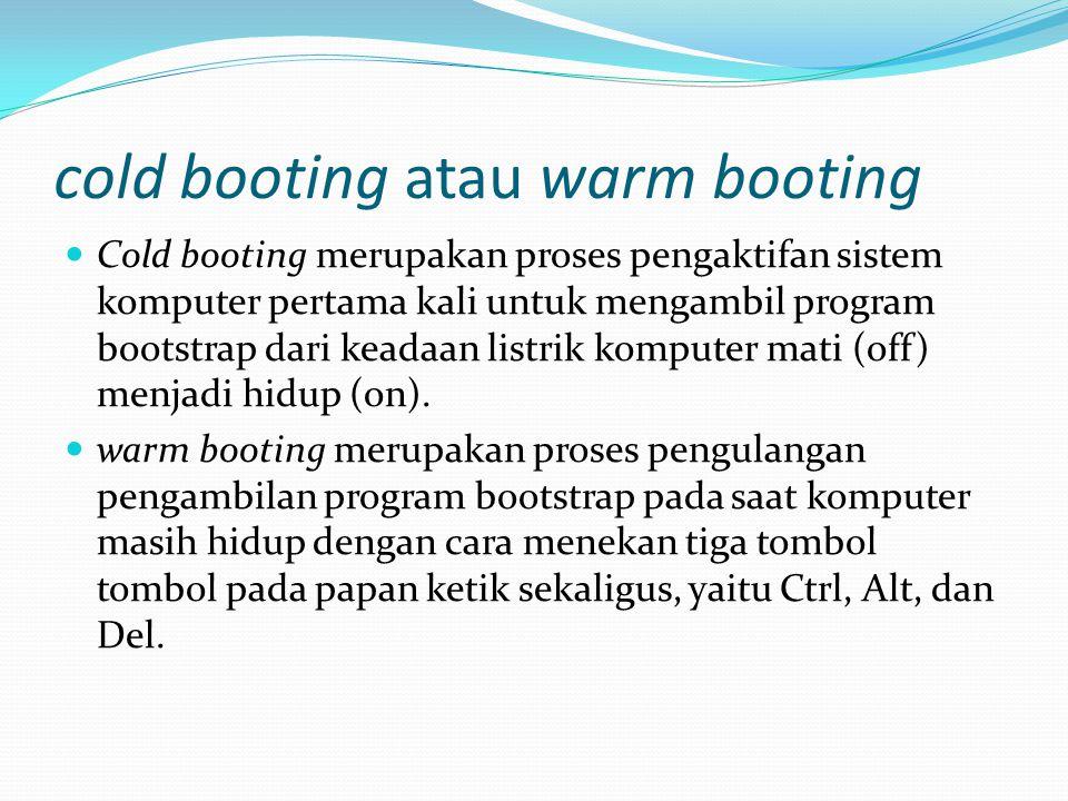 cold booting atau warm booting Cold booting merupakan proses pengaktifan sistem komputer pertama kali untuk mengambil program bootstrap dari keadaan l