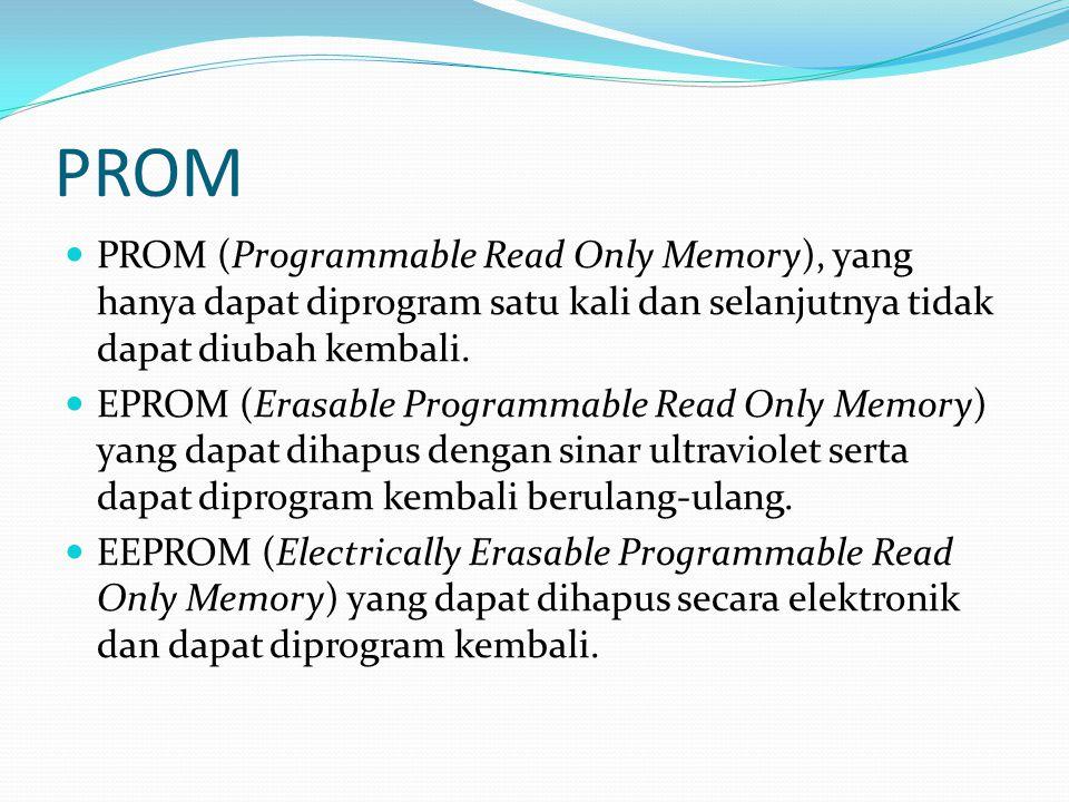 PROM PROM (Programmable Read Only Memory), yang hanya dapat diprogram satu kali dan selanjutnya tidak dapat diubah kembali. EPROM (Erasable Programmab