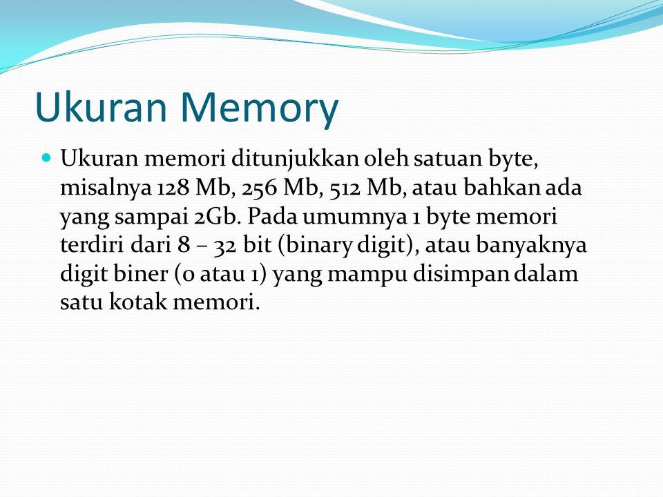 Ukuran Memory Ukuran memori ditunjukkan oleh satuan byte, misalnya 128 Mb, 256 Mb, 512 Mb, atau bahkan ada yang sampai 2Gb. Pada umumnya 1 byte memori