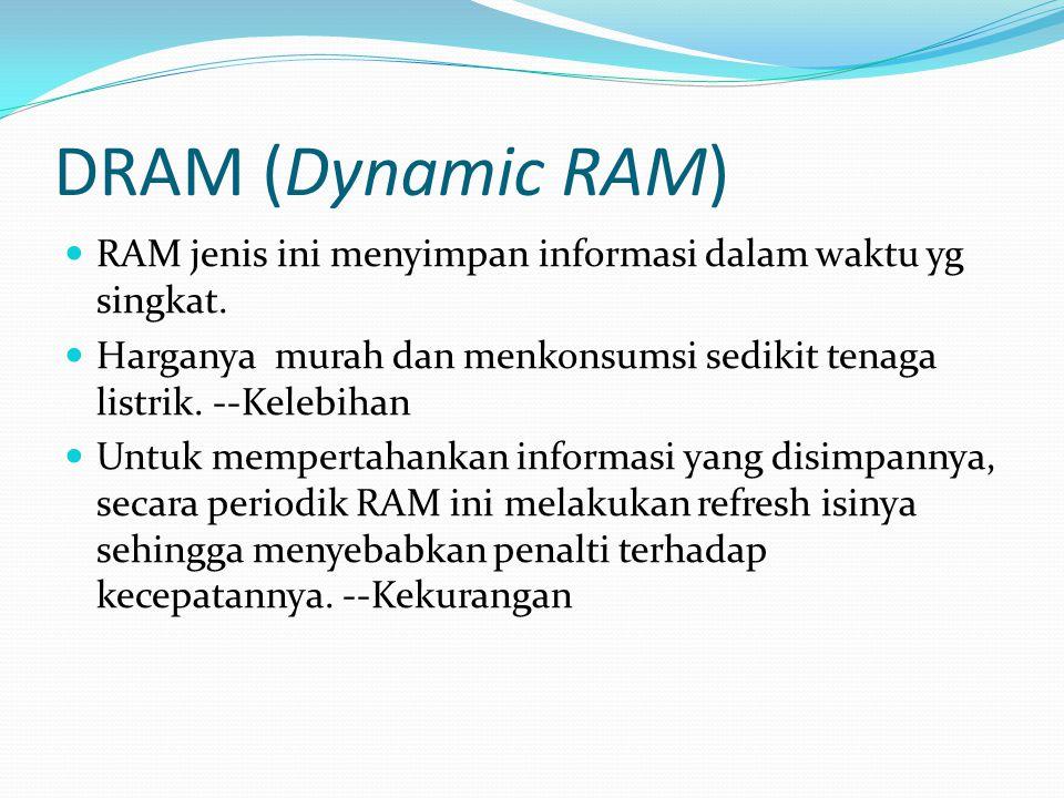 DRAM (Dynamic RAM) RAM jenis ini menyimpan informasi dalam waktu yg singkat. Harganya murah dan menkonsumsi sedikit tenaga listrik. --Kelebihan Untuk