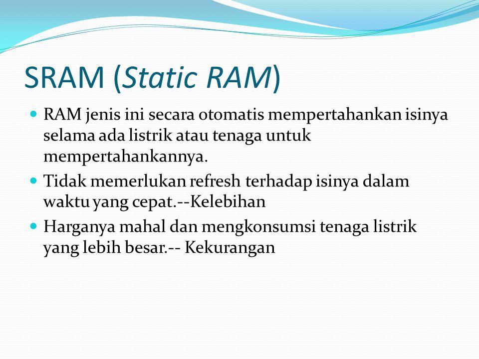 SRAM (Static RAM) RAM jenis ini secara otomatis mempertahankan isinya selama ada listrik atau tenaga untuk mempertahankannya. Tidak memerlukan refresh