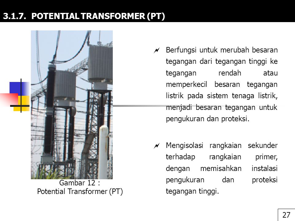3.1.7. POTENTIAL TRANSFORMER (PT)  Berfungsi untuk merubah besaran tegangan dari tegangan tinggi ke tegangan rendah atau memperkecil besaran tegangan